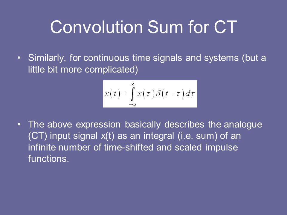 Convolution Sum for CT Similarly, for continuous time signals and systems (but a little bit more complicated)
