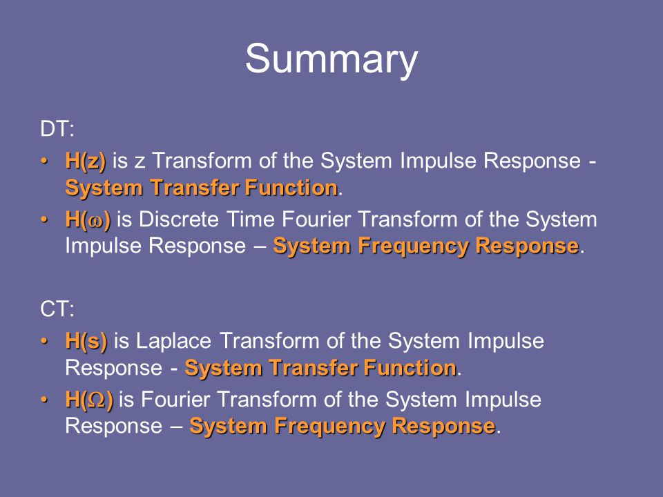 Summary DT: H(z) is z Transform of the System Impulse Response - System Transfer Function.
