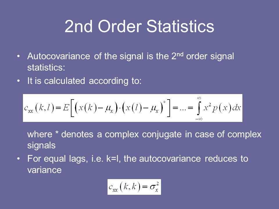 2nd Order Statistics Autocovariance of the signal is the 2nd order signal statistics: It is calculated according to:
