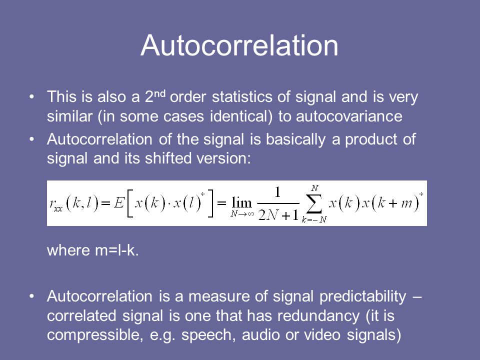 Autocorrelation This is also a 2nd order statistics of signal and is very similar (in some cases identical) to autocovariance.