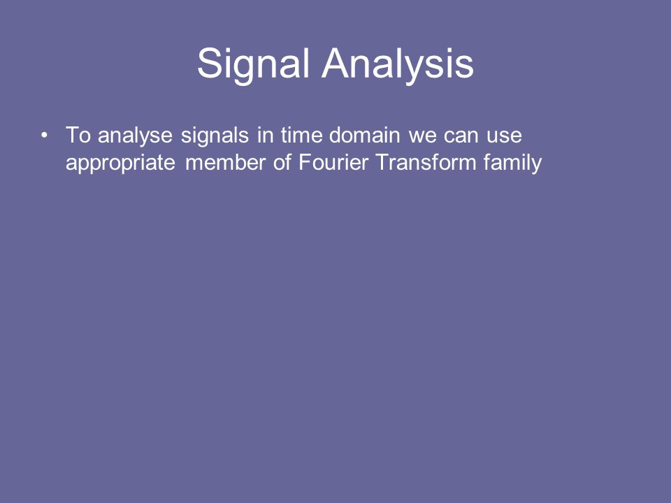 Signal Analysis To analyse signals in time domain we can use appropriate member of Fourier Transform family.