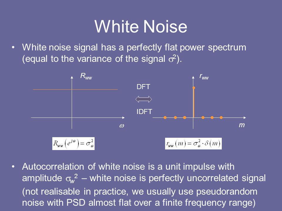 White Noise White noise signal has a perfectly flat power spectrum (equal to the variance of the signal s2).