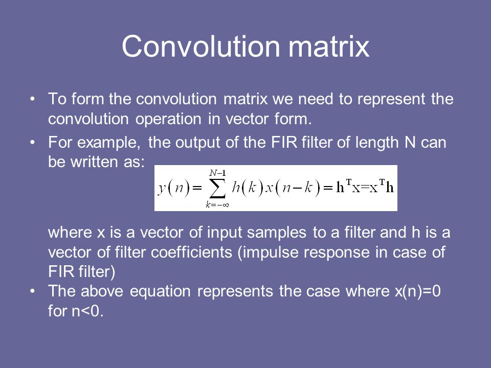 Convolution matrix To form the convolution matrix we need to represent the convolution operation in vector form.