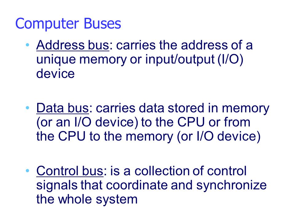 Computer Buses Address bus: carries the address of a unique memory or input/output (I/O) device.