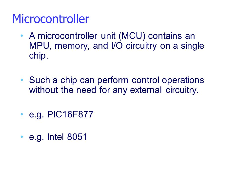 Microcontroller A microcontroller unit (MCU) contains an MPU, memory, and I/O circuitry on a single chip.