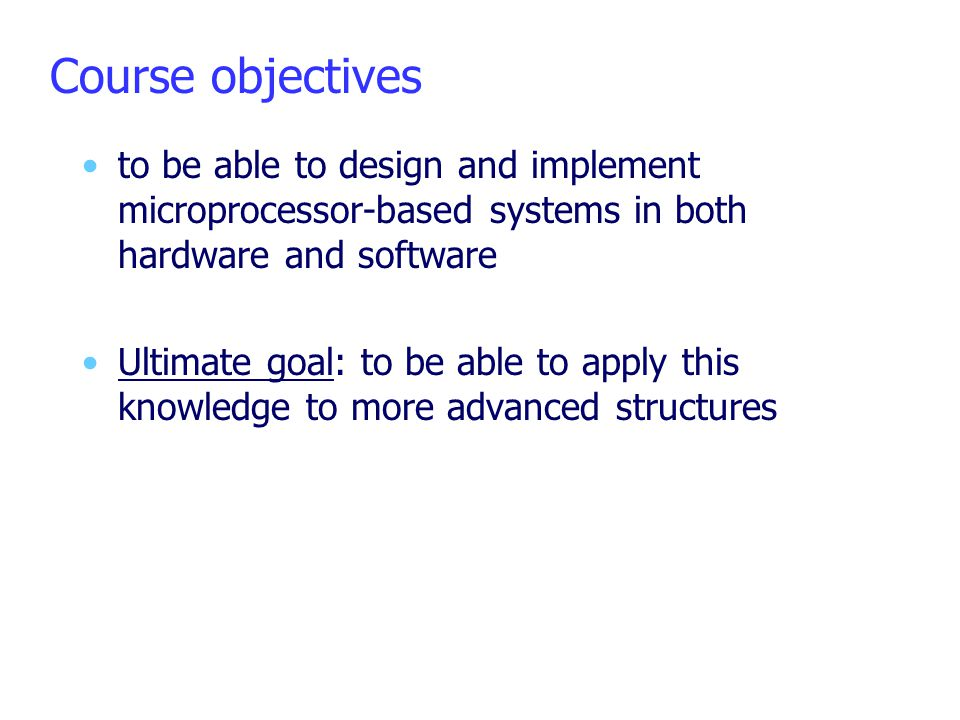 Course objectives to be able to design and implement microprocessor-based systems in both hardware and software.