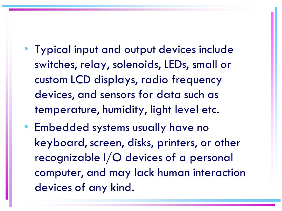 Typical input and output devices include switches, relay, solenoids, LEDs, small or custom LCD displays, radio frequency devices, and sensors for data such as temperature, humidity, light level etc.