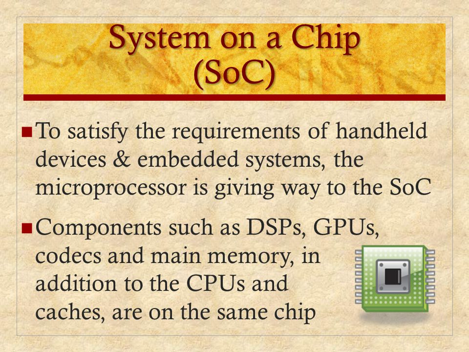 System on a Chip (SoC) To satisfy the requirements of handheld devices & embedded systems, the microprocessor is giving way to the SoC.
