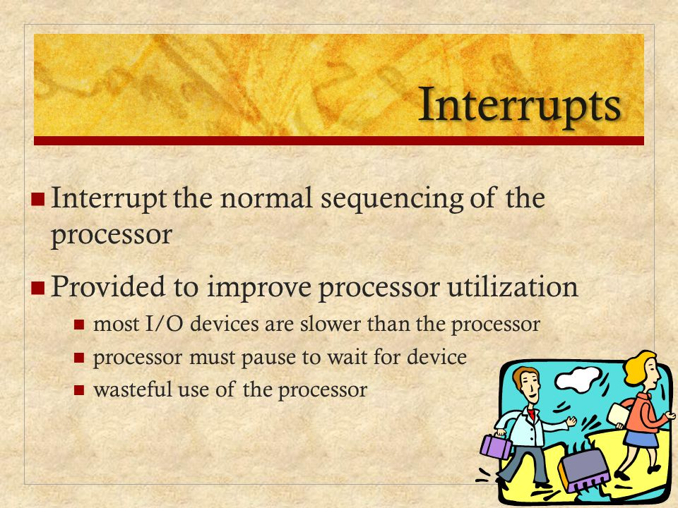 Interrupts Interrupt the normal sequencing of the processor