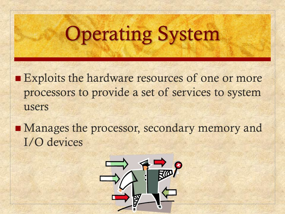Operating System Exploits the hardware resources of one or more processors to provide a set of services to system users.