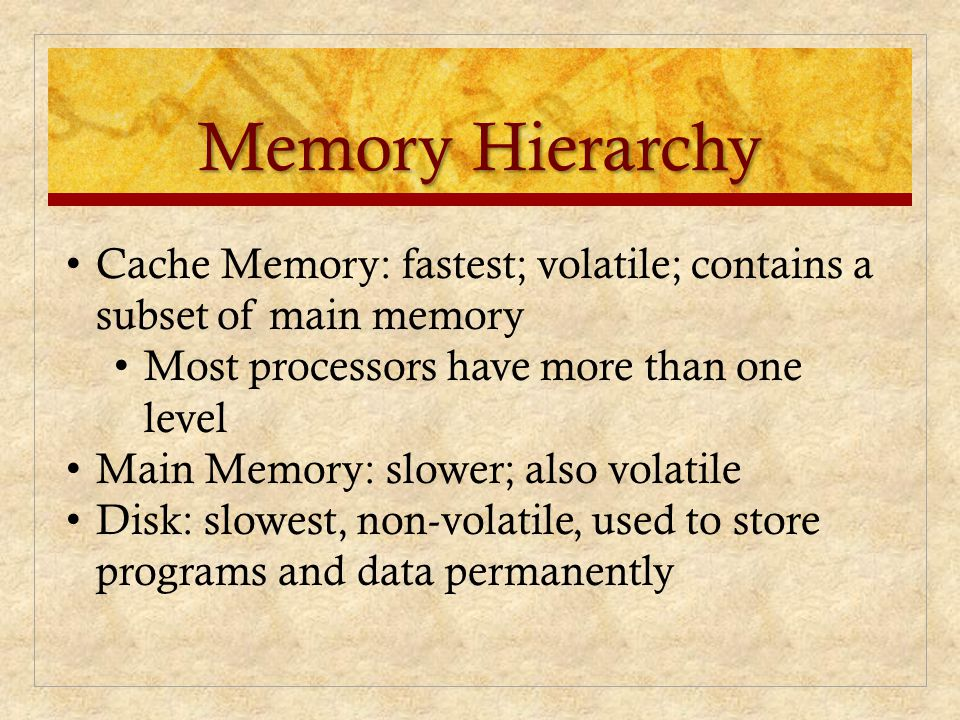 Memory Hierarchy Cache Memory: fastest; volatile; contains a subset of main memory. Most processors have more than one level.