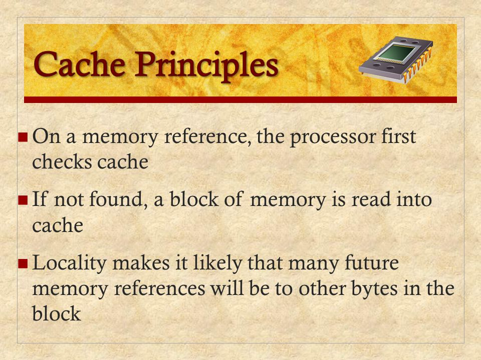 Cache Principles On a memory reference, the processor first checks cache. If not found, a block of memory is read into cache.
