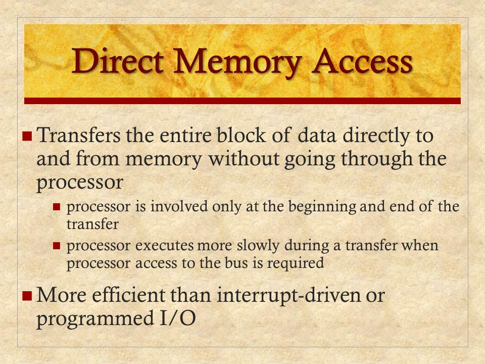 Direct Memory Access Transfers the entire block of data directly to and from memory without going through the processor.