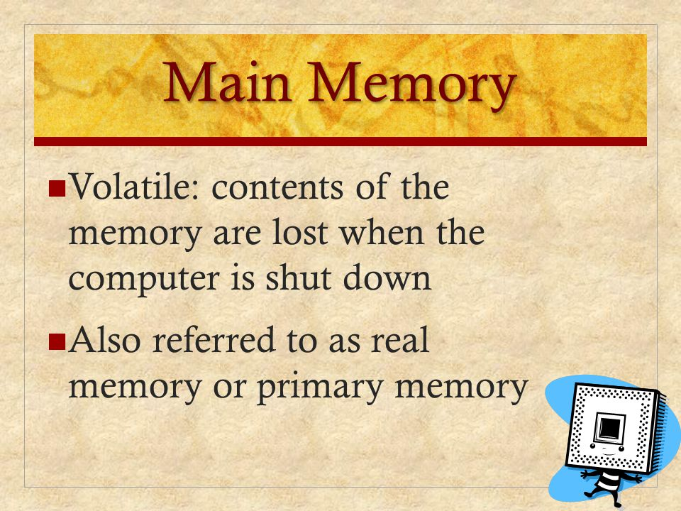 Main Memory Volatile: contents of the memory are lost when the computer is shut down. Also referred to as real memory or primary memory.