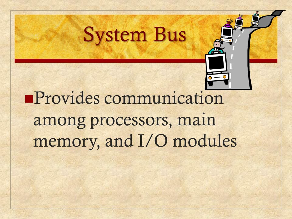 System Bus Provides communication among processors, main memory, and I/O modules.