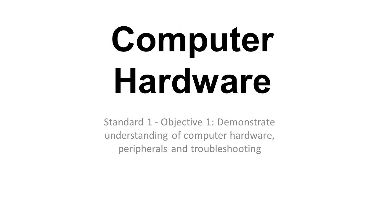 Computer Hardware Standard 1 - Objective 1: Demonstrate understanding of computer hardware, peripherals and troubleshooting.