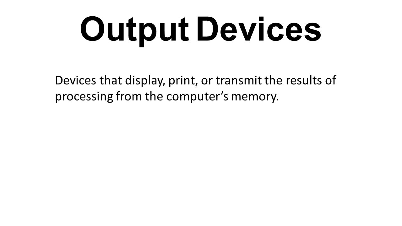 Output Devices Devices that display, print, or transmit the results of processing from the computer's memory.