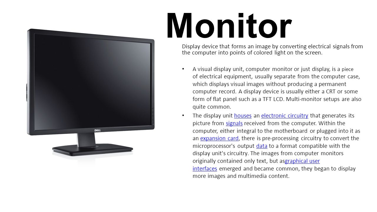 Monitor Display device that forms an image by converting electrical signals from the computer into points of colored light on the screen.