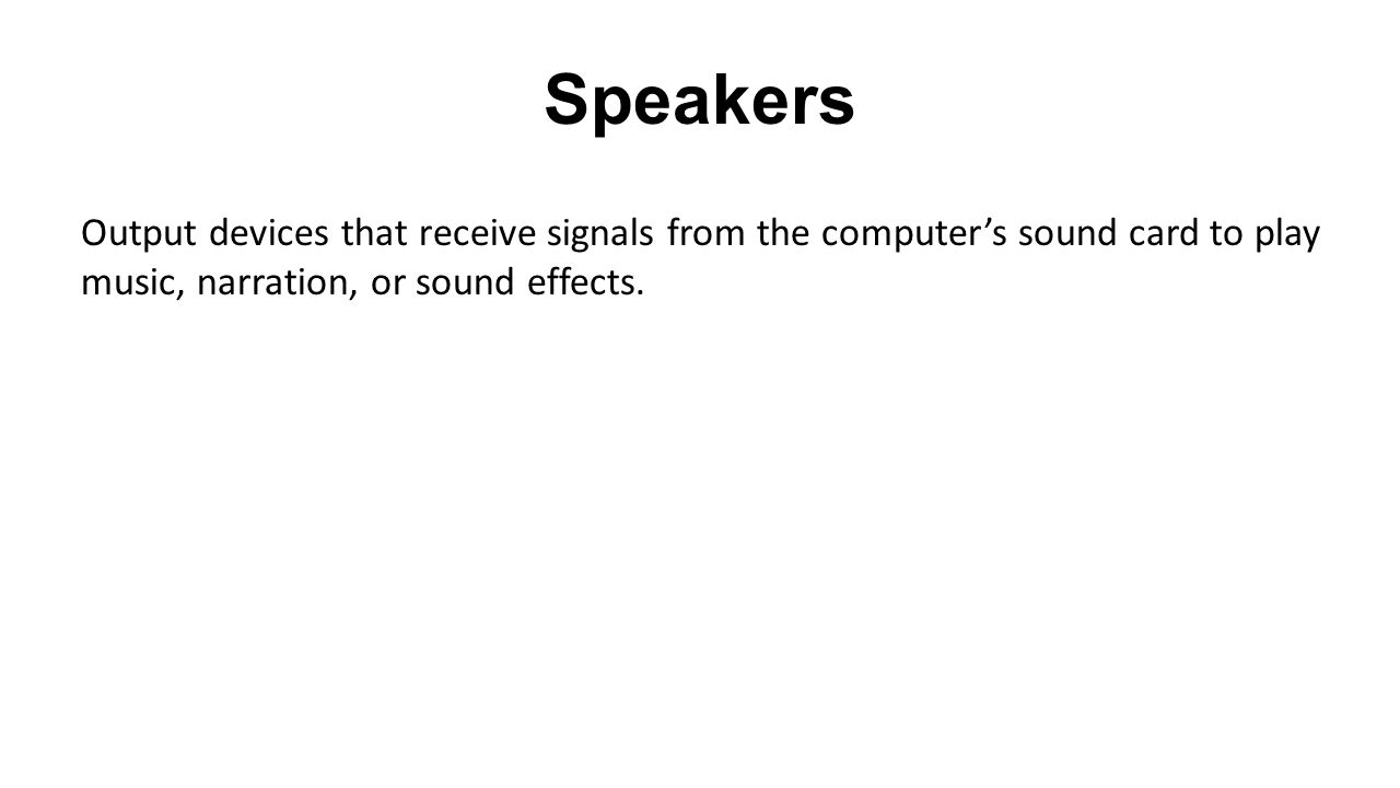 Speakers Output devices that receive signals from the computer's sound card to play music, narration, or sound effects.
