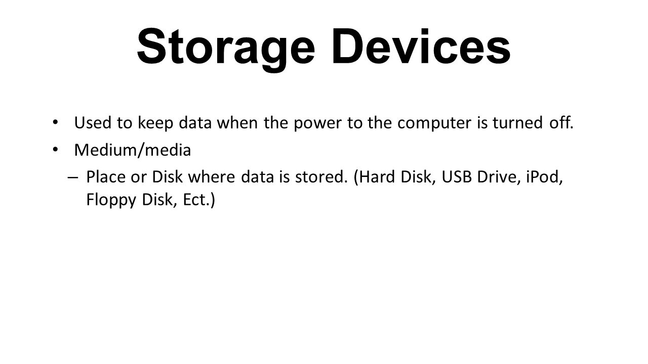 Storage Devices Used to keep data when the power to the computer is turned off. Medium/media.