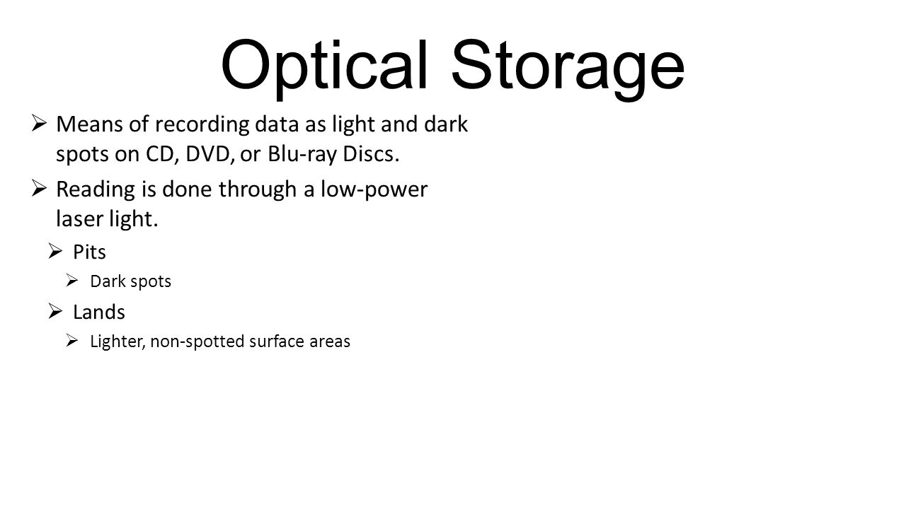 Optical Storage Means of recording data as light and dark spots on CD, DVD, or Blu-ray Discs. Reading is done through a low-power laser light.