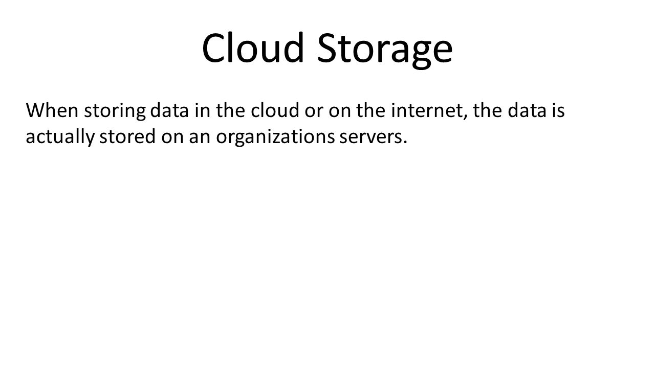 Cloud Storage When storing data in the cloud or on the internet, the data is actually stored on an organizations servers.