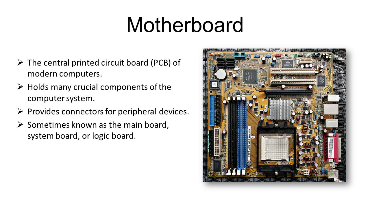 Motherboard The central printed circuit board (PCB) of modern computers. Holds many crucial components of the computer system.