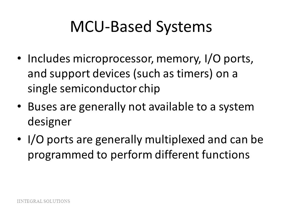 MCU-Based Systems Includes microprocessor, memory, I/O ports, and support devices (such as timers) on a single semiconductor chip.