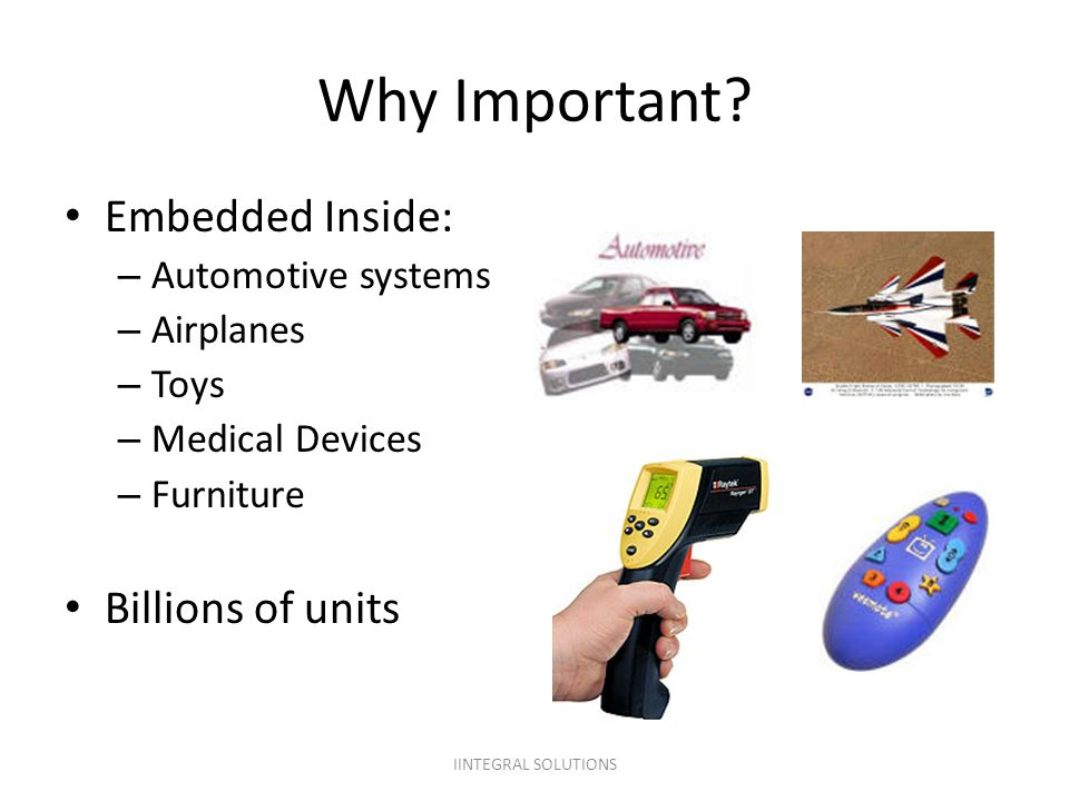 Why Important Embedded Inside: Billions of units Automotive systems