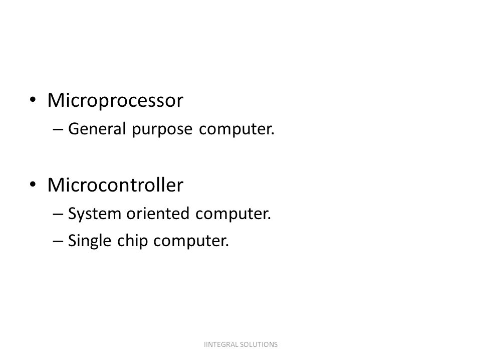 Microprocessor Microcontroller General purpose computer.