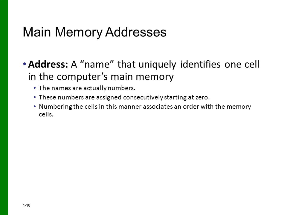 Main Memory Addresses Address: A name that uniquely identifies one cell in the computer's main memory.