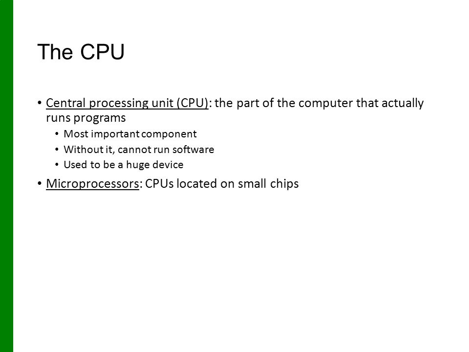 The CPU Central processing unit (CPU): the part of the computer that actually runs programs. Most important component.