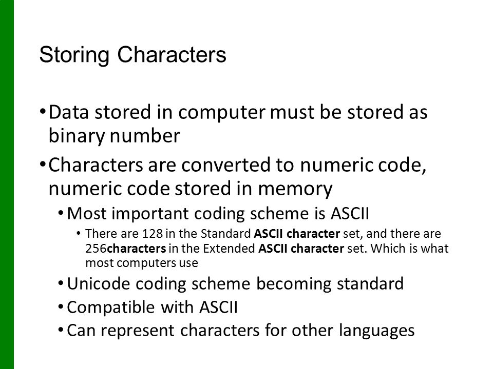 Storing Characters Data stored in computer must be stored as binary number.
