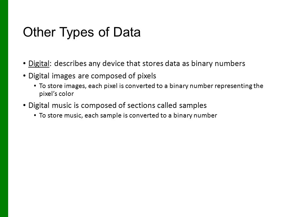 Other Types of Data Digital: describes any device that stores data as binary numbers. Digital images are composed of pixels.