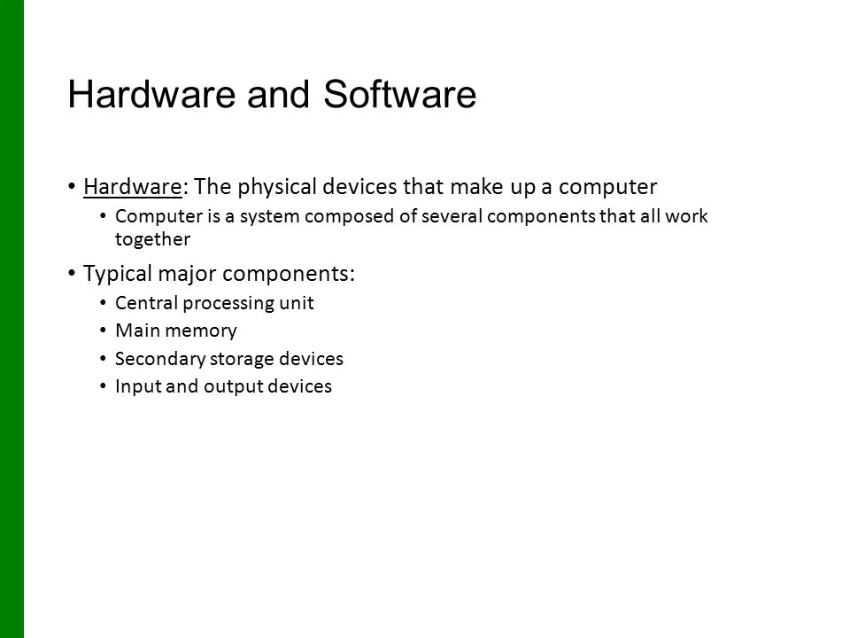 Hardware and Software Hardware: The physical devices that make up a computer.