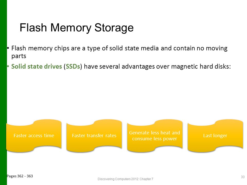 Flash Memory Storage Flash memory chips are a type of solid state media and contain no moving parts.