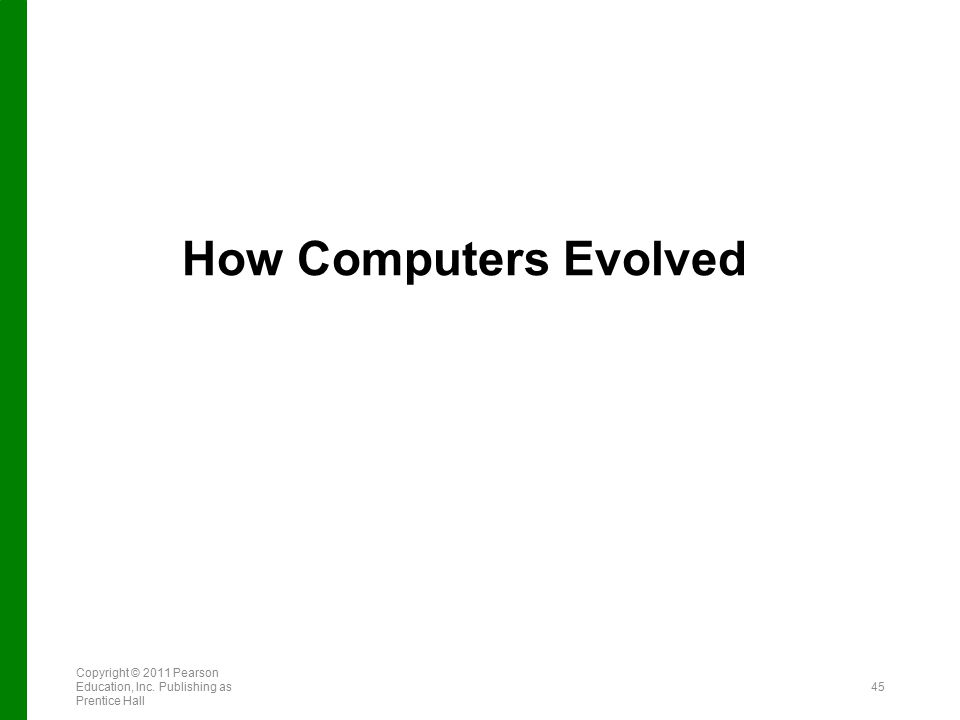 How Computers Evolved Copyright © 2011 Pearson Education, Inc. Publishing as Prentice Hall