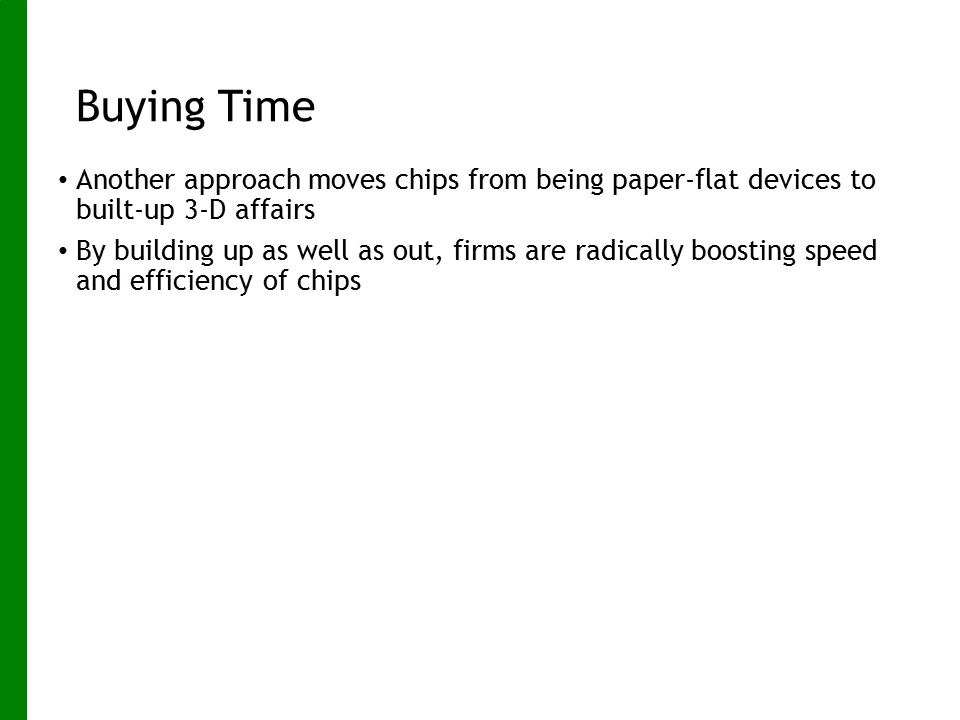 Buying Time Another approach moves chips from being paper-flat devices to built-up 3-D affairs.