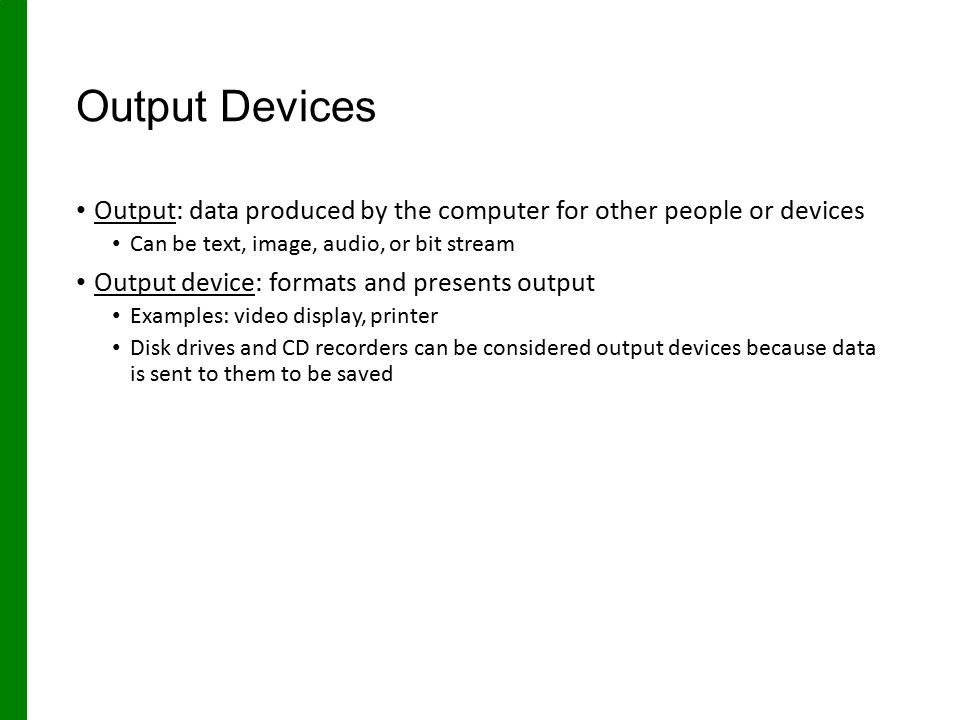Output Devices Output: data produced by the computer for other people or devices. Can be text, image, audio, or bit stream.
