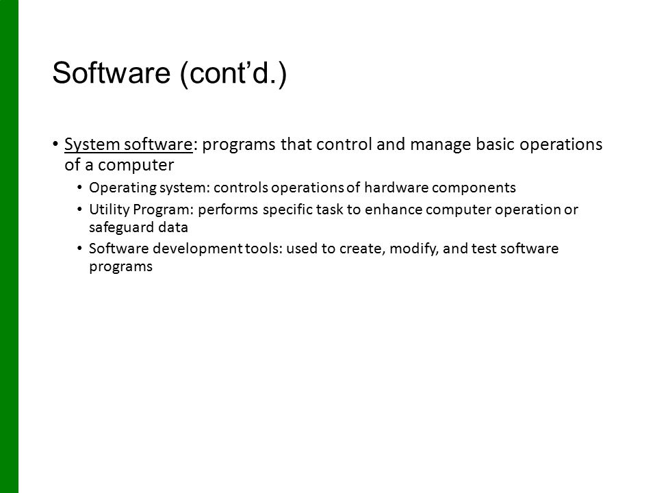 Software (cont'd.) System software: programs that control and manage basic operations of a computer.