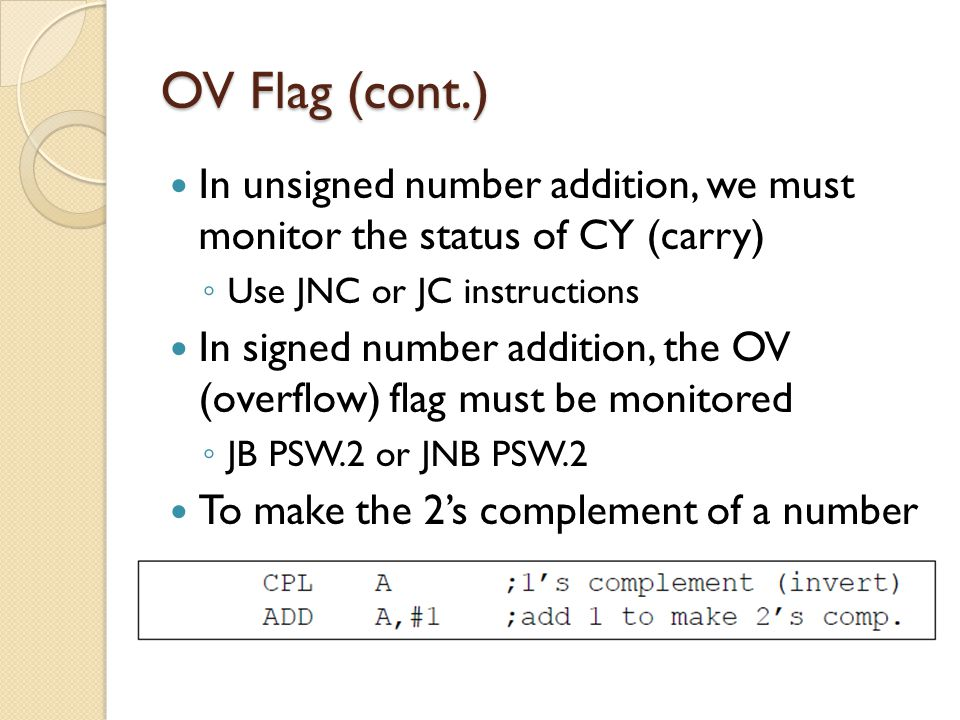 OV Flag (cont.) In unsigned number addition, we must monitor the status of CY (carry) Use JNC or JC instructions.