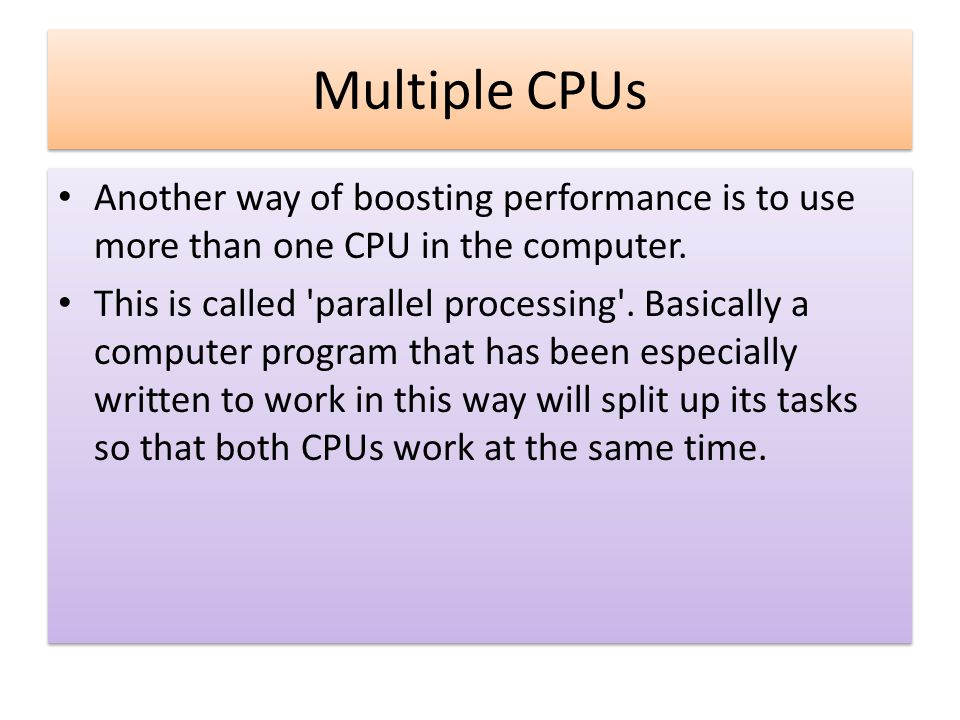 Multiple CPUs Another way of boosting performance is to use more than one CPU in the computer.