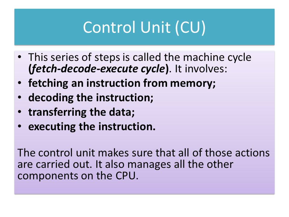 Control Unit (CU) This series of steps is called the machine cycle (fetch-decode-execute cycle). It involves: