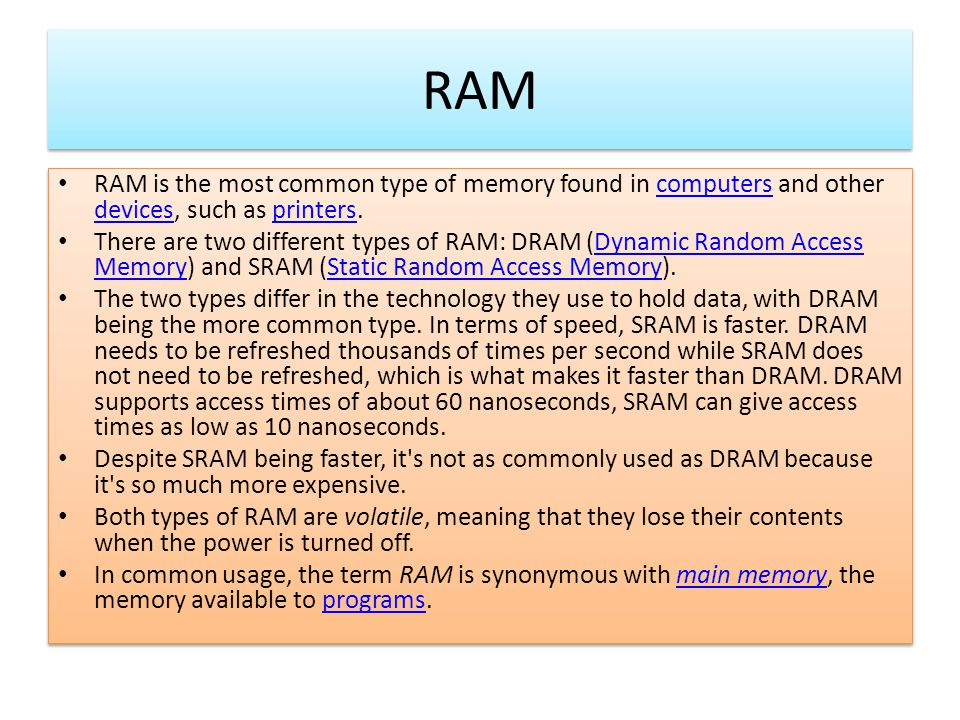 RAM RAM is the most common type of memory found in computers and other devices, such as printers.