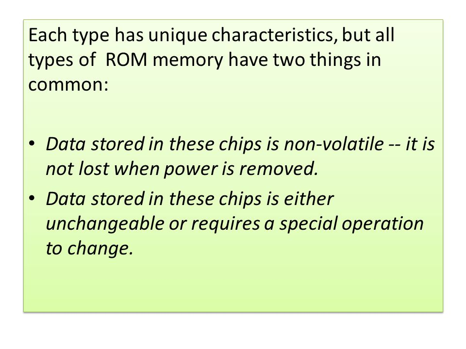 Each type has unique characteristics, but all types of ROM memory have two things in common: