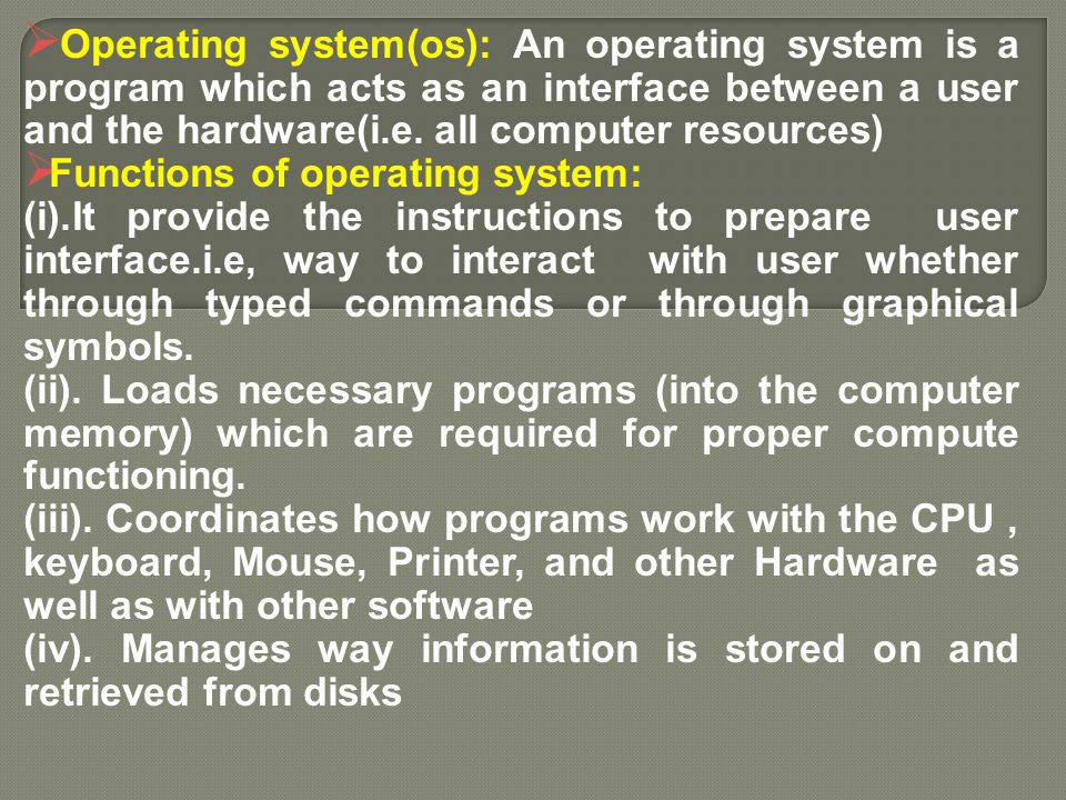 Operating system(os): An operating system is a program which acts as an interface between a user and the hardware(i.e. all computer resources)