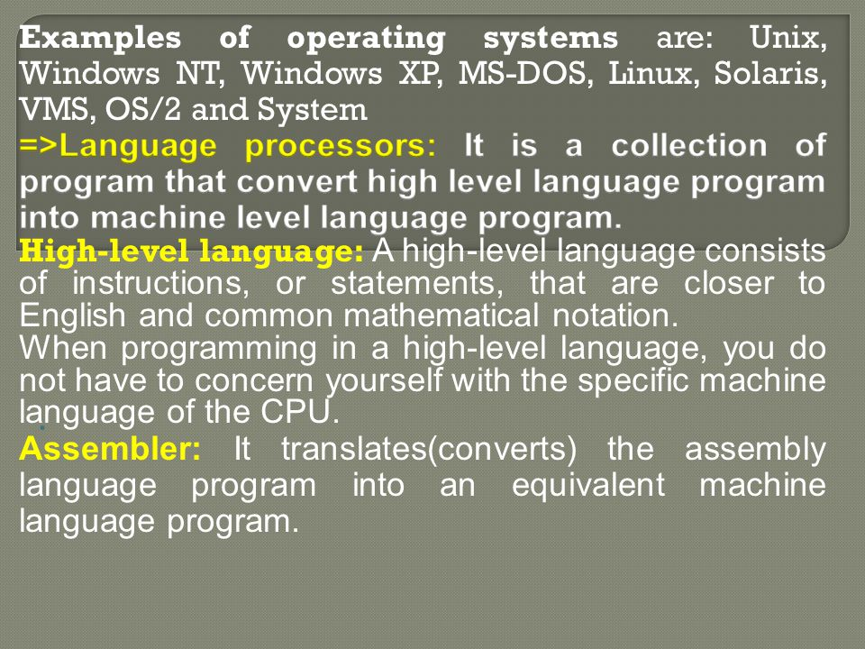 Examples of operating systems are: Unix, Windows NT, Windows XP, MS-DOS, Linux, Solaris, VMS, OS/2 and System