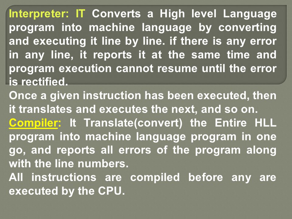 Interpreter: IT Converts a High level Language program into machine language by converting and executing it line by line. if there is any error in any line, it reports it at the same time and program execution cannot resume until the error is rectified.