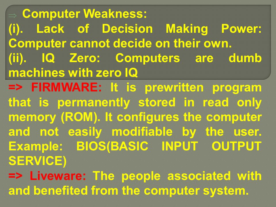 Computer Weakness: (i). Lack of Decision Making Power: Computer cannot decide on their own. (ii). IQ Zero: Computers are dumb machines with zero IQ.