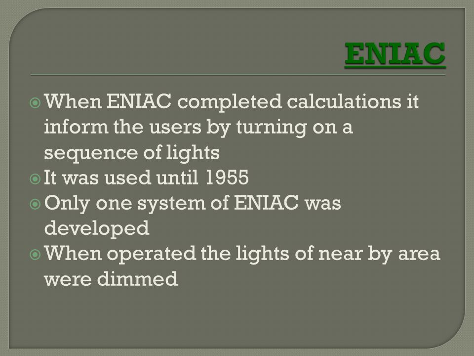 ENIAC When ENIAC completed calculations it inform the users by turning on a sequence of lights. It was used until 1955.